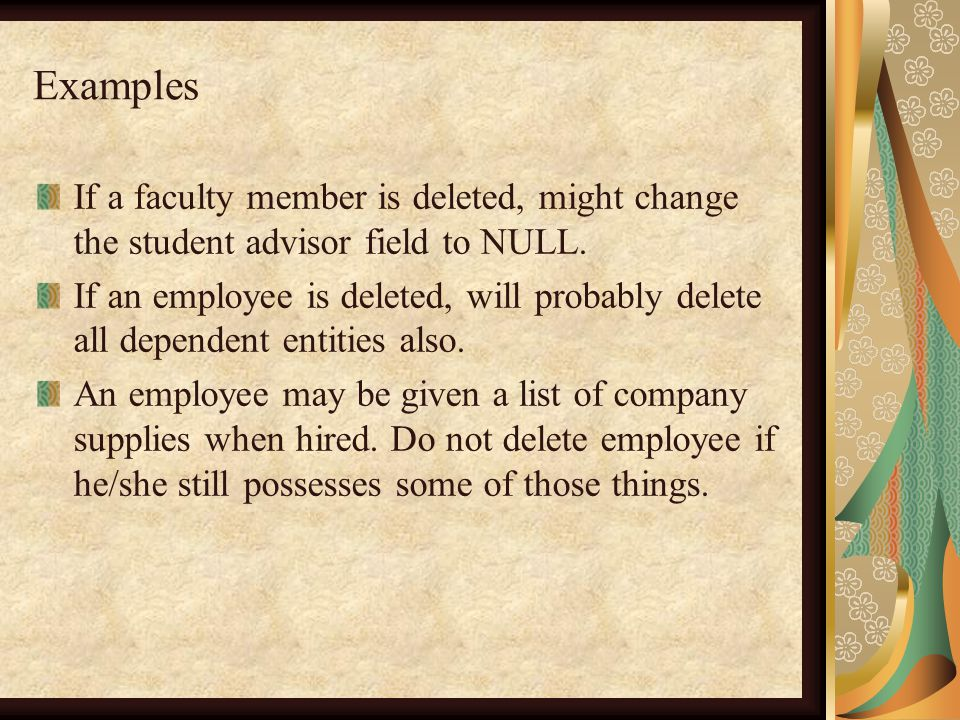Examples If a faculty member is deleted, might change the student advisor field to NULL.