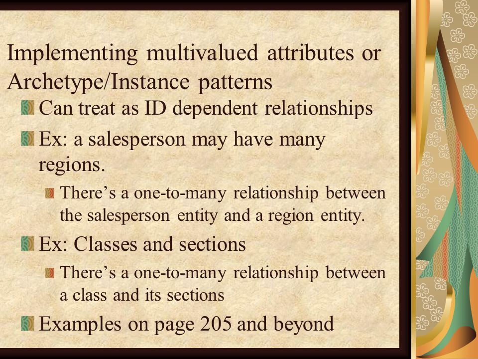 Implementing multivalued attributes or Archetype/Instance patterns Can treat as ID dependent relationships Ex: a salesperson may have many regions.