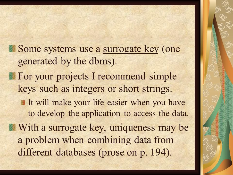Some systems use a surrogate key (one generated by the dbms).
