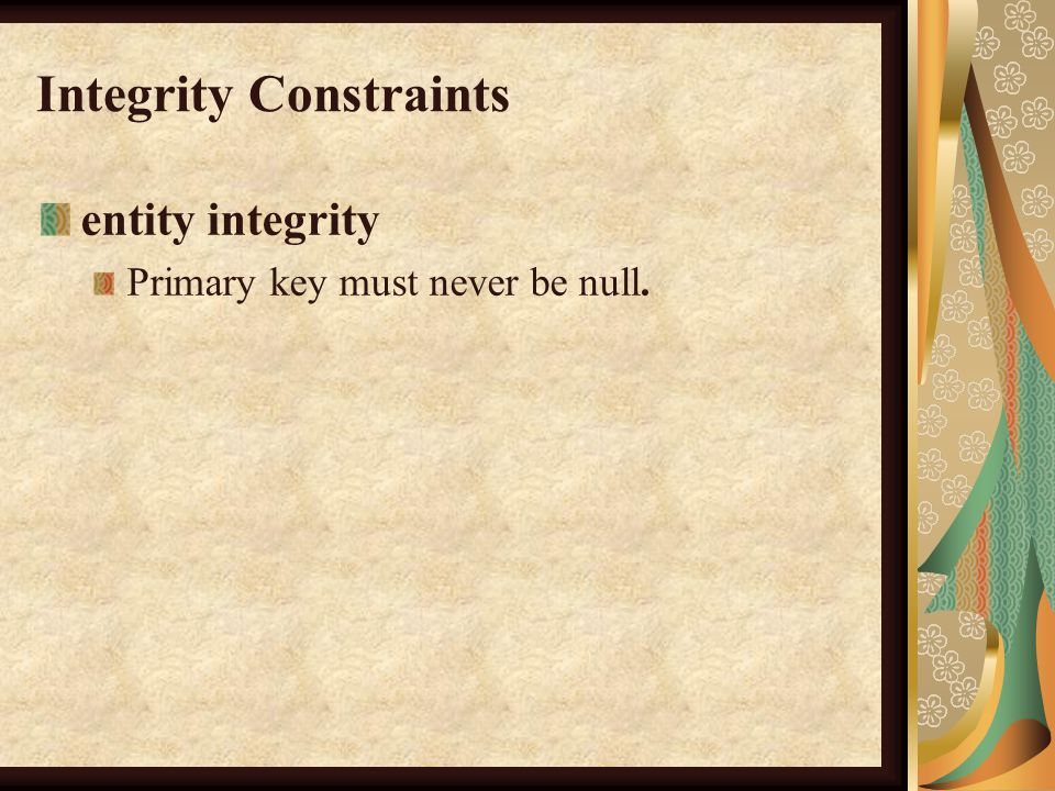 Integrity Constraints entity integrity Primary key must never be null.