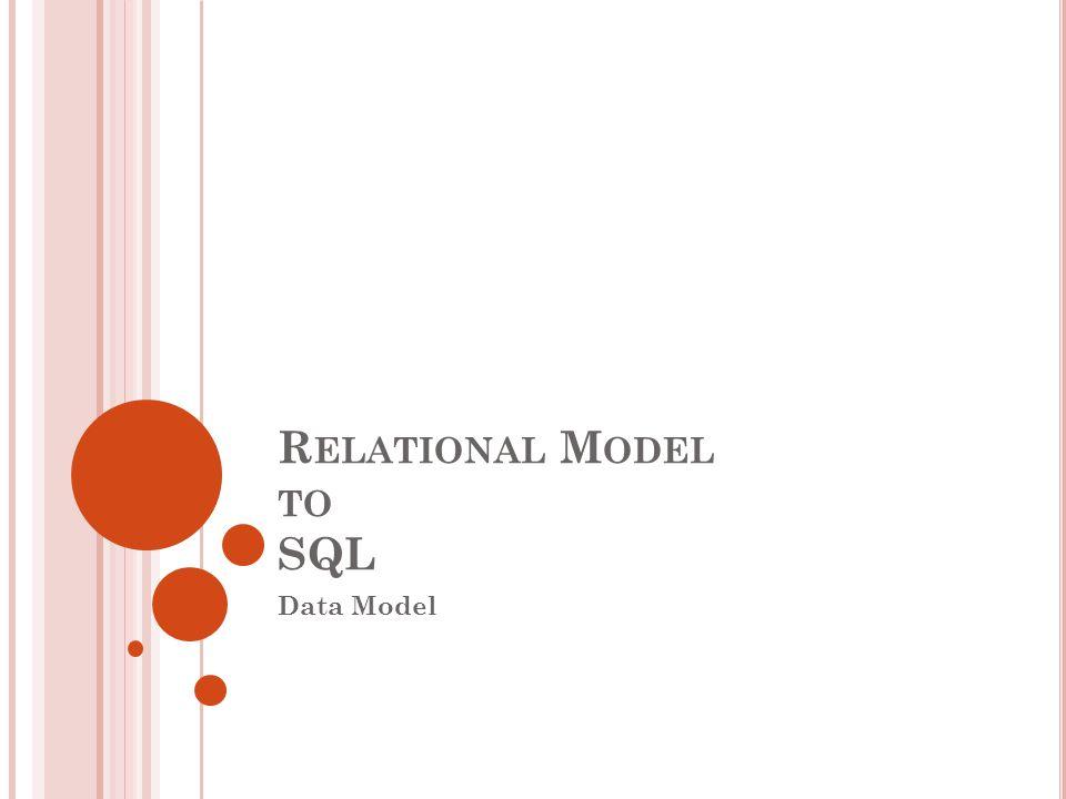 R ELATIONAL M ODEL TO SQL Data Model
