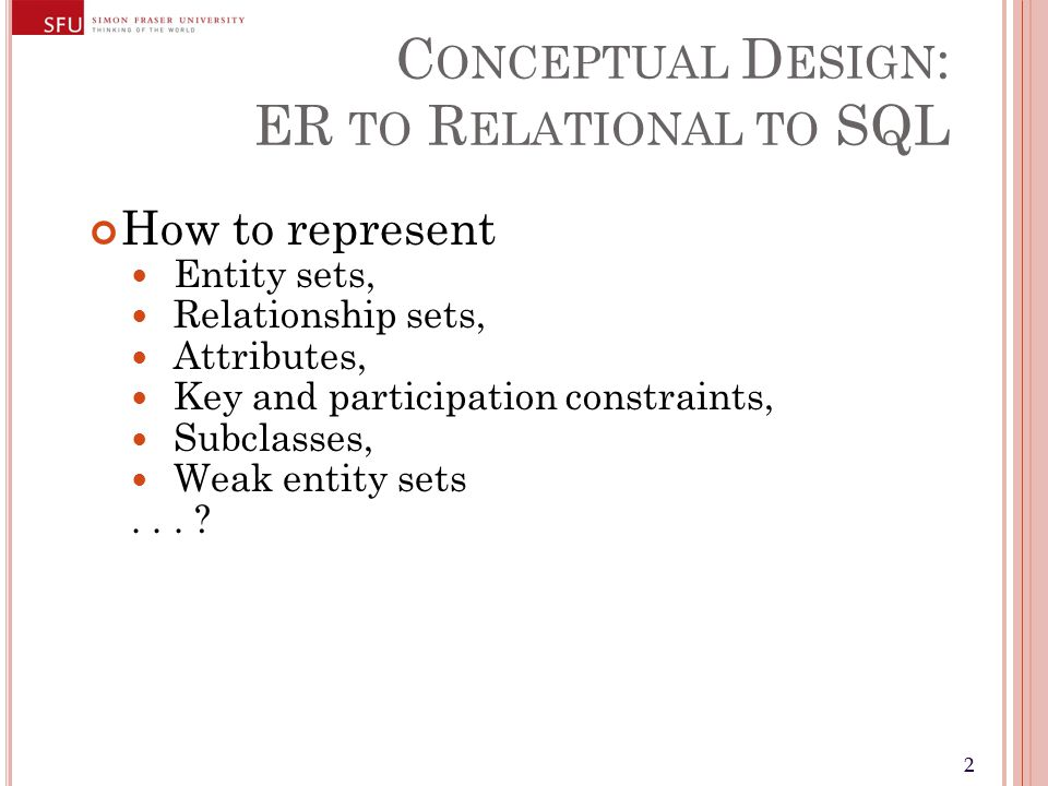 22 C ONCEPTUAL D ESIGN : ER TO R ELATIONAL TO SQL How to represent Entity sets, Relationship sets, Attributes, Key and participation constraints, Subc