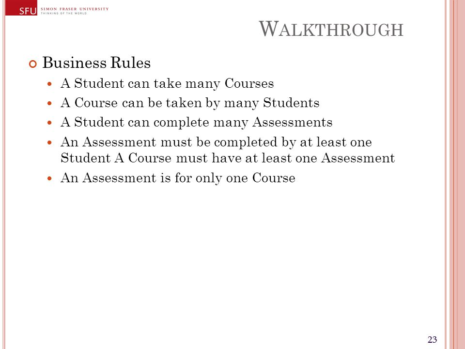 23 W ALKTHROUGH Business Rules A Student can take many Courses A Course can be taken by many Students A Student can complete many Assessments An Assessment must be completed by at least one Student A Course must have at least one Assessment An Assessment is for only one Course