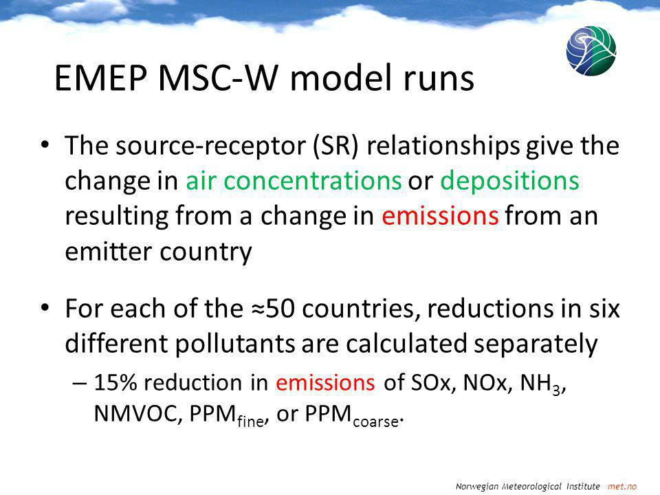 Norwegian Meteorological Institute met.no The source-receptor (SR) relationships give the change in air concentrations or depositions resulting from a change in emissions from an emitter country For each of the 50 countries, reductions in six different pollutants are calculated separately – 15% reduction in emissions of SOx, NOx, NH 3, NMVOC, PPM fine, or PPM coarse.