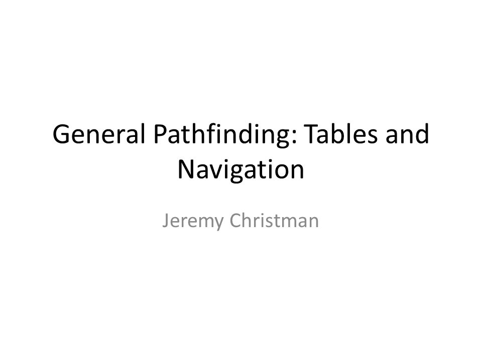 General Pathfinding: Tables and Navigation Jeremy Christman