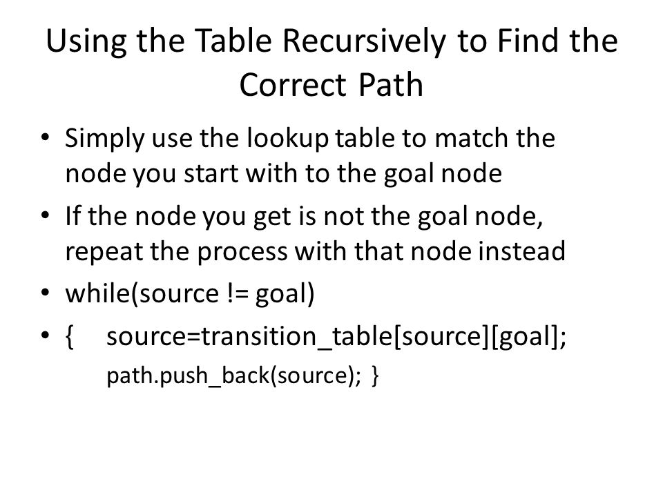 Using the Table Recursively to Find the Correct Path Simply use the lookup table to match the node you start with to the goal node If the node you get is not the goal node, repeat the process with that node instead while(source != goal) {source=transition_table[source][goal]; path.push_back(source); }