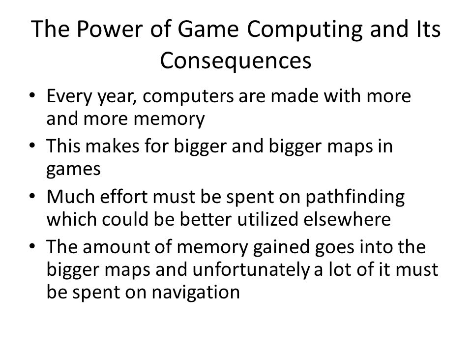 The Power of Game Computing and Its Consequences Every year, computers are made with more and more memory This makes for bigger and bigger maps in games Much effort must be spent on pathfinding which could be better utilized elsewhere The amount of memory gained goes into the bigger maps and unfortunately a lot of it must be spent on navigation