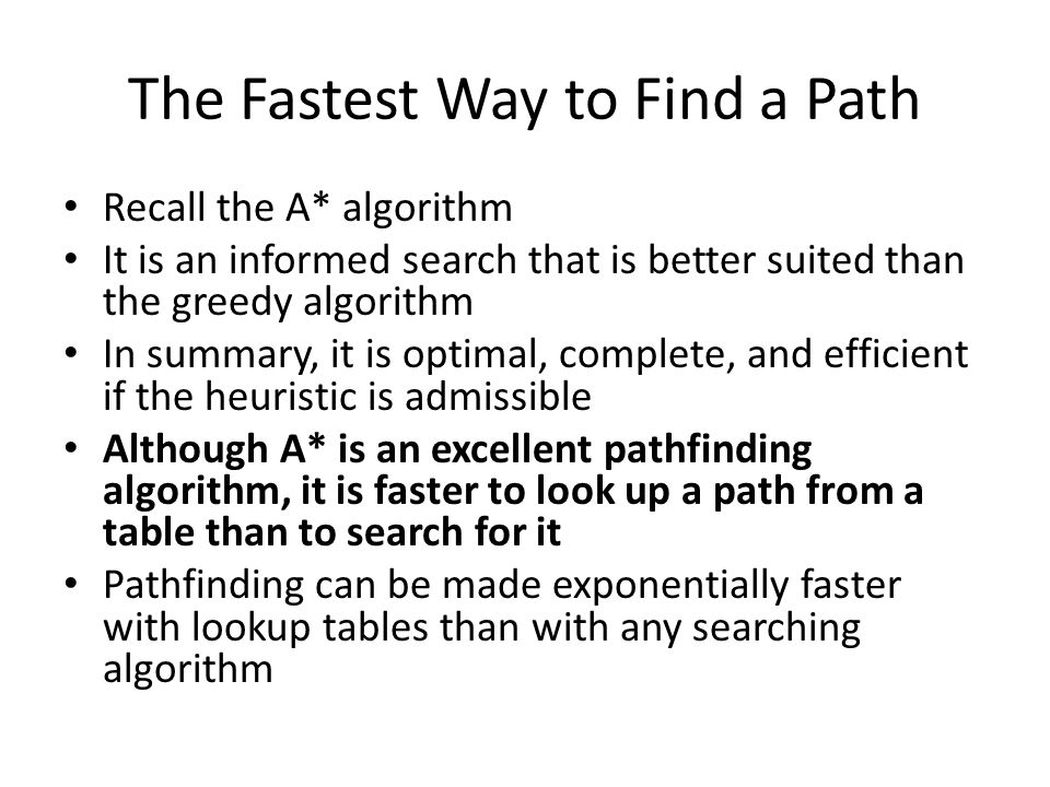 The Fastest Way to Find a Path Recall the A* algorithm It is an informed search that is better suited than the greedy algorithm In summary, it is optimal, complete, and efficient if the heuristic is admissible Although A* is an excellent pathfinding algorithm, it is faster to look up a path from a table than to search for it Pathfinding can be made exponentially faster with lookup tables than with any searching algorithm