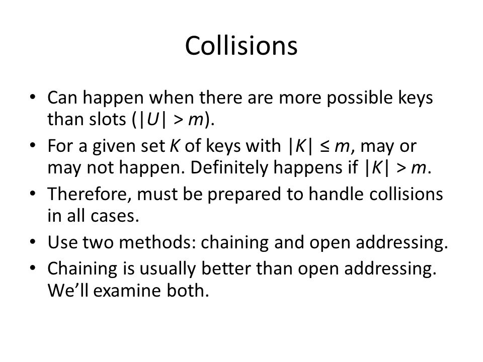 Collisions Can happen when there are more possible keys than slots (|U| > m). For a given set K of keys with |K| m, may or may not happen. Definitely