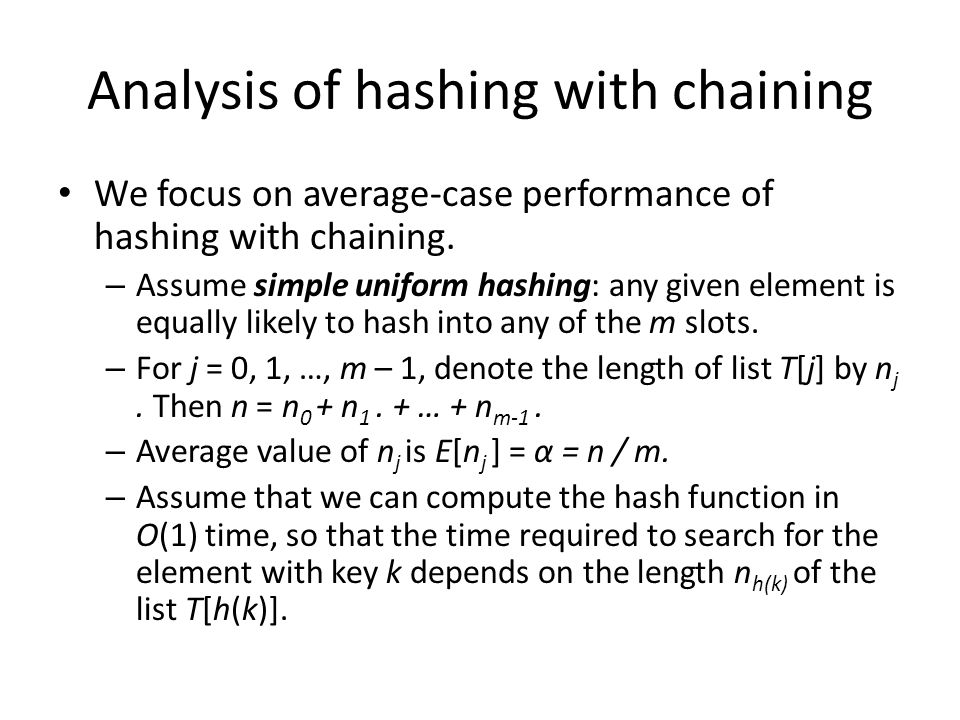 Analysis of hashing with chaining We focus on average-case performance of hashing with chaining. – Assume simple uniform hashing: any given element is