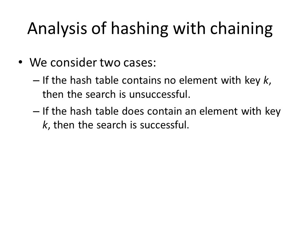 Analysis of hashing with chaining We consider two cases: – If the hash table contains no element with key k, then the search is unsuccessful. – If the