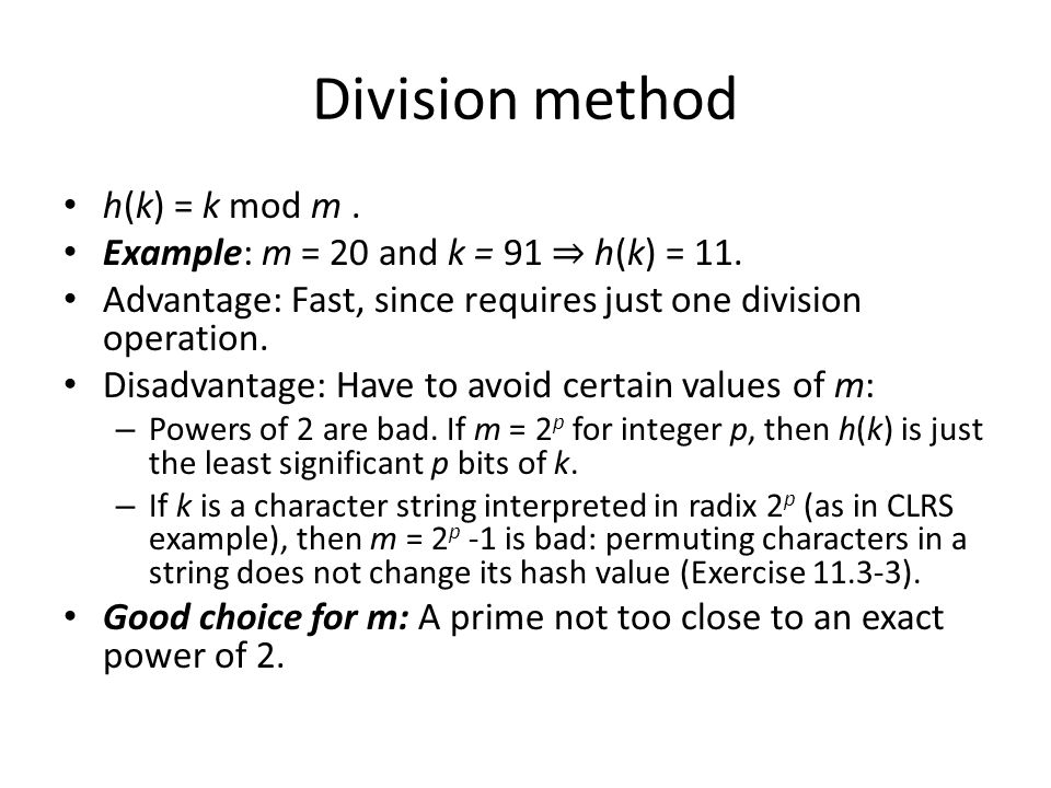 Division method h(k) = k mod m. Example: m = 20 and k = 91 h(k) = 11. Advantage: Fast, since requires just one division operation. Disadvantage: Have