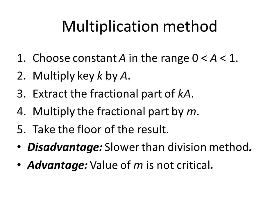 Multiplication method 1.Choose constant A in the range 0 < A < 1. 2.Multiply key k by A. 3.Extract the fractional part of kA. 4.Multiply the fractiona