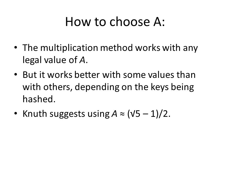How to choose A: The multiplication method works with any legal value of A. But it works better with some values than with others, depending on the ke
