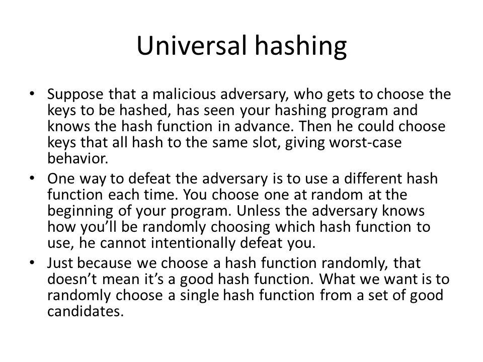 Universal hashing Suppose that a malicious adversary, who gets to choose the keys to be hashed, has seen your hashing program and knows the hash funct