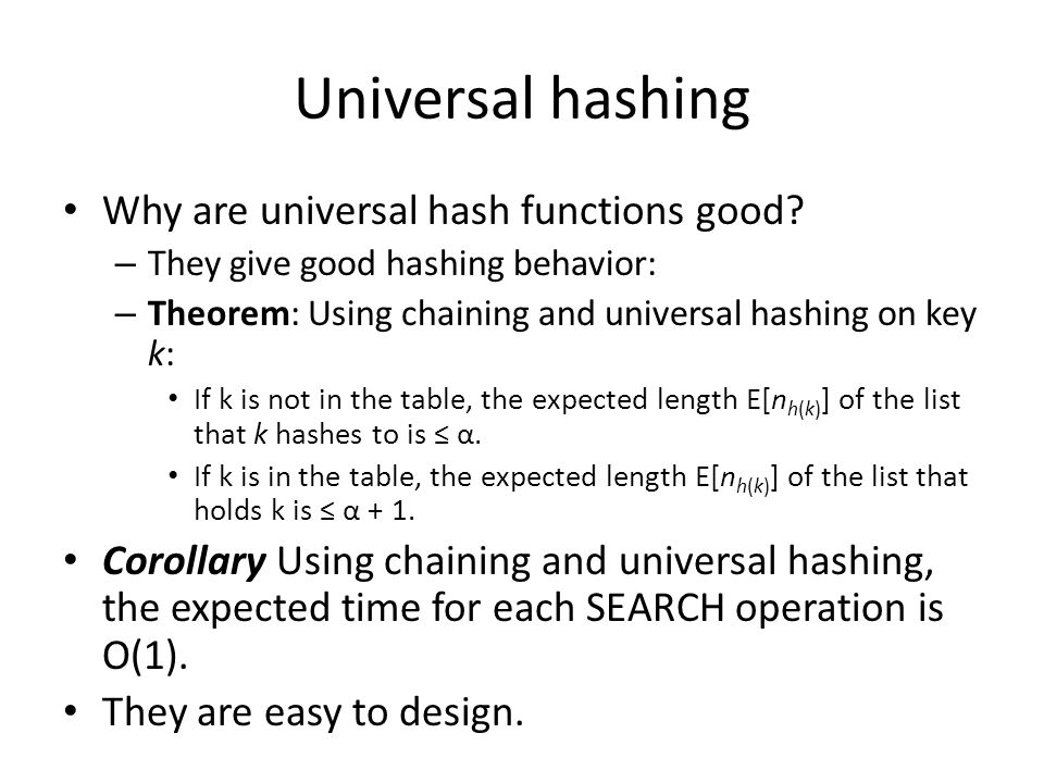 Universal hashing Why are universal hash functions good? – They give good hashing behavior: – Theorem: Using chaining and universal hashing on key k: