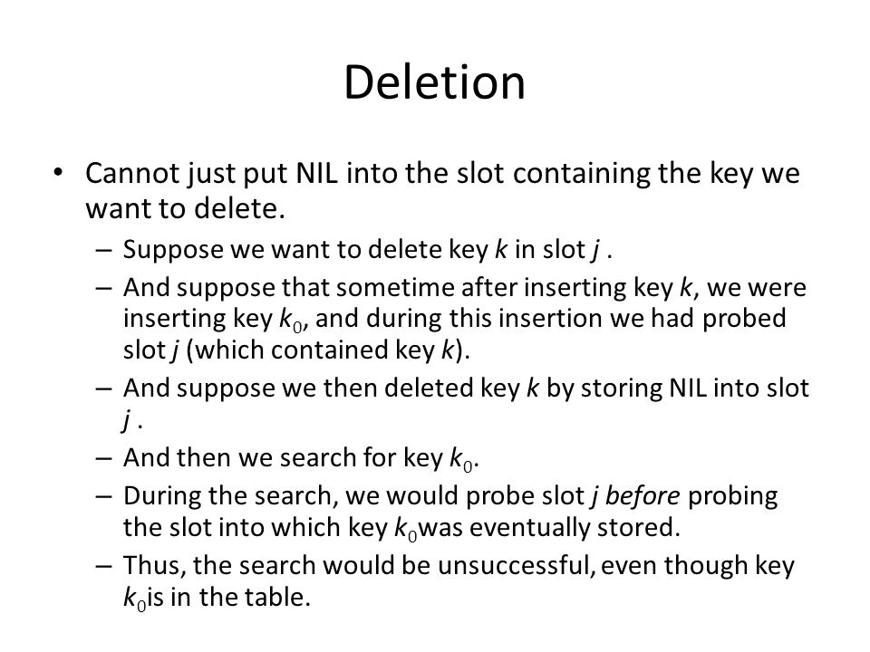 Deletion Cannot just put NIL into the slot containing the key we want to delete. – Suppose we want to delete key k in slot j. – And suppose that somet