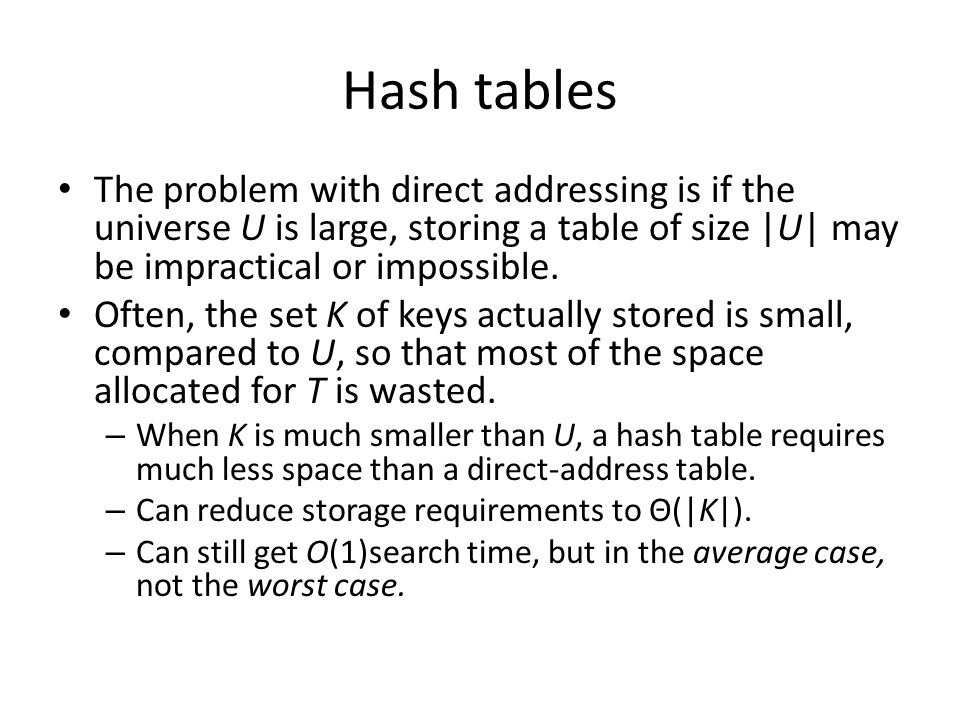 Hash tables The problem with direct addressing is if the universe U is large, storing a table of size |U| may be impractical or impossible. Often, the