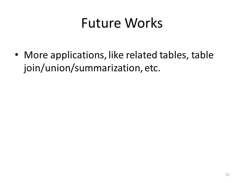 Future Works More applications, like related tables, table join/union/summarization, etc. 50