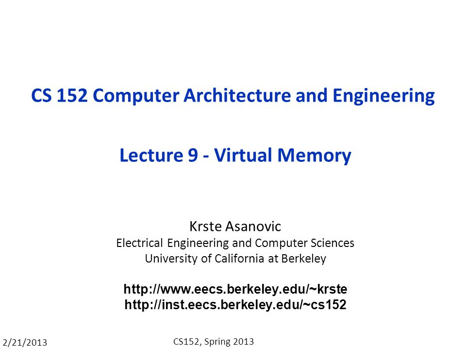 2/21/2013 CS152, Spring 2013 CS 152 Computer Architecture and Engineering Lecture 9 - Virtual Memory Krste Asanovic Electrical Engineering and Computer Sciences University of California at Berkeley http://www.eecs.berkeley.edu/~krste http://inst.eecs.berkeley.edu/~cs152