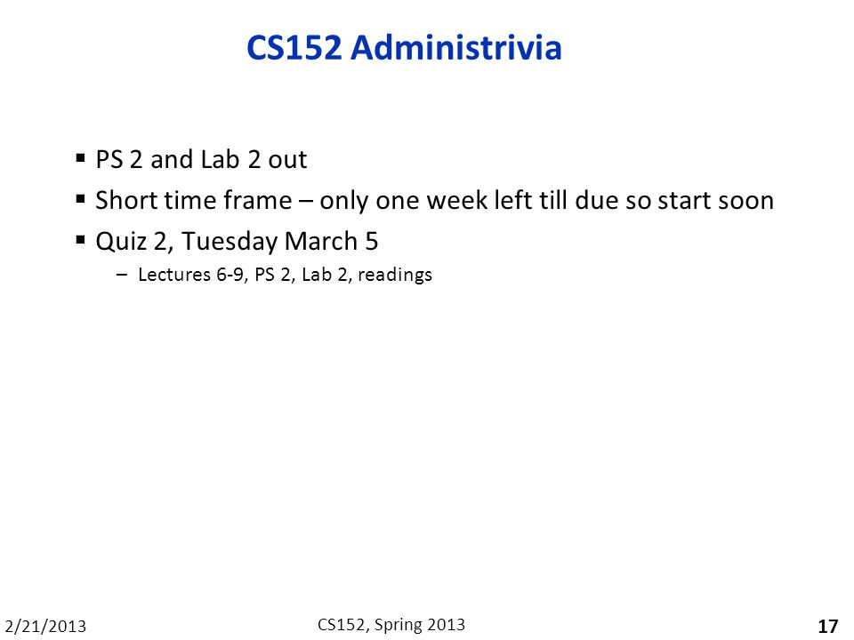 2/21/2013 CS152, Spring 2013 CS152 Administrivia PS 2 and Lab 2 out Short time frame – only one week left till due so start soon Quiz 2, Tuesday March