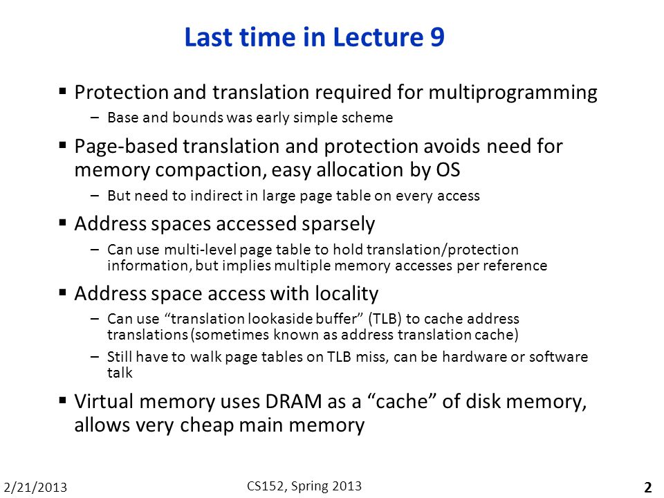 2/21/2013 CS152, Spring 2013 Last time in Lecture 9 Protection and translation required for multiprogramming –Base and bounds was early simple scheme Page-based translation and protection avoids need for memory compaction, easy allocation by OS –But need to indirect in large page table on every access Address spaces accessed sparsely –Can use multi-level page table to hold translation/protection information, but implies multiple memory accesses per reference Address space access with locality –Can use translation lookaside buffer (TLB) to cache address translations (sometimes known as address translation cache) –Still have to walk page tables on TLB miss, can be hardware or software talk Virtual memory uses DRAM as a cache of disk memory, allows very cheap main memory 2
