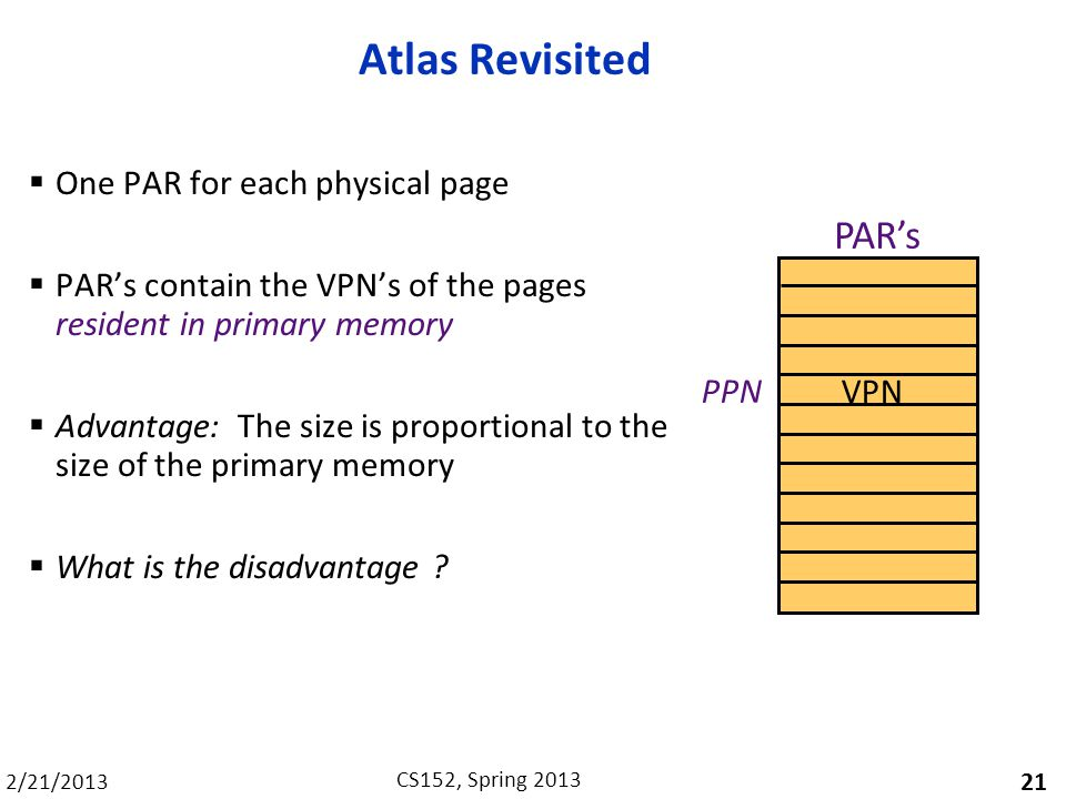 2/21/2013 CS152, Spring 2013 Atlas Revisited One PAR for each physical page PARs contain the VPNs of the pages resident in primary memory Advantage: The size is proportional to the size of the primary memory What is the disadvantage .