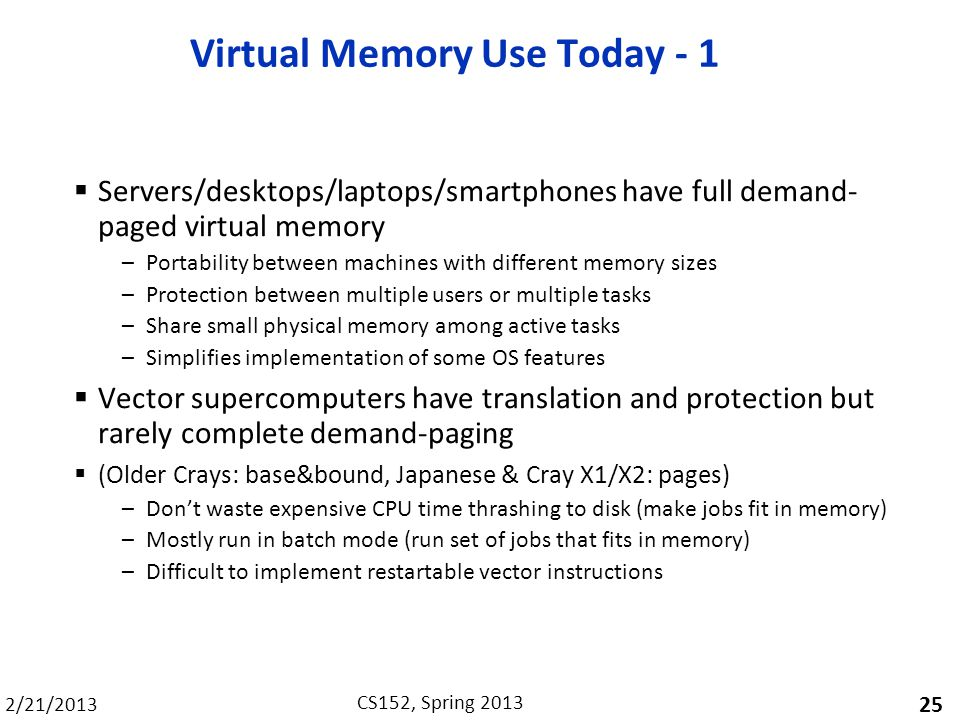 2/21/2013 CS152, Spring 2013 Virtual Memory Use Today - 1 Servers/desktops/laptops/smartphones have full demand- paged virtual memory –Portability bet