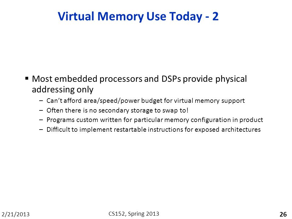 2/21/2013 CS152, Spring 2013 Virtual Memory Use Today - 2 Most embedded processors and DSPs provide physical addressing only –Cant afford area/speed/power budget for virtual memory support –Often there is no secondary storage to swap to.