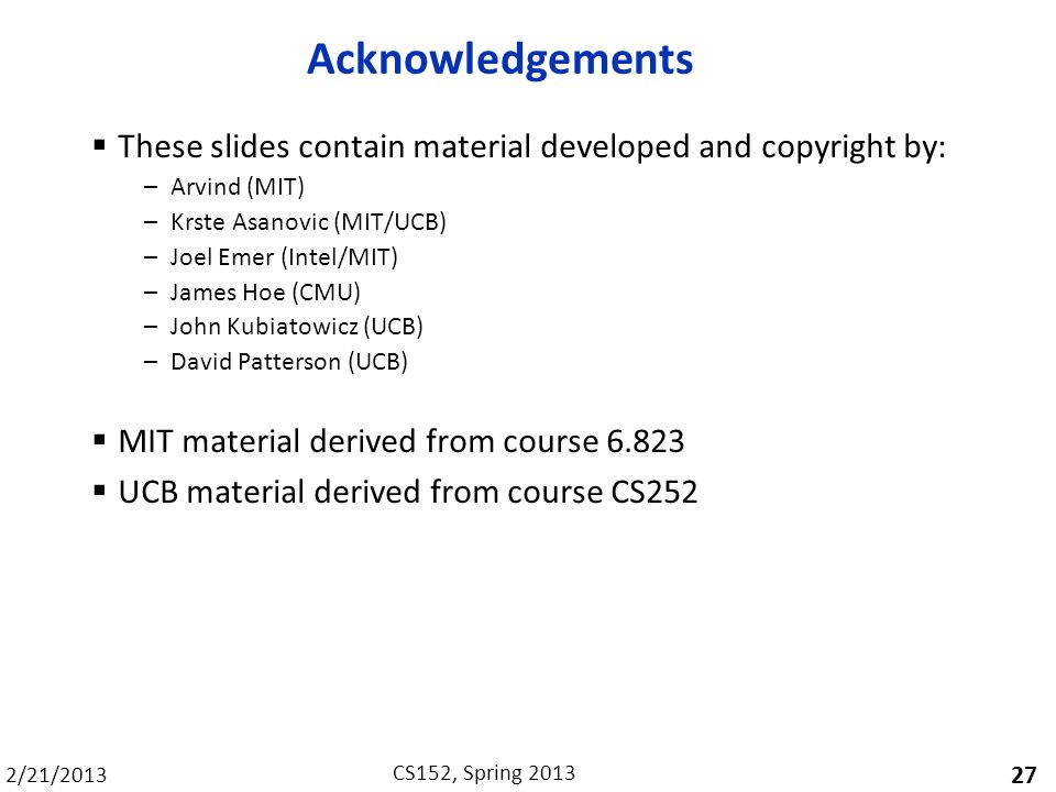 2/21/2013 CS152, Spring 2013 Acknowledgements These slides contain material developed and copyright by: –Arvind (MIT) –Krste Asanovic (MIT/UCB) –Joel Emer (Intel/MIT) –James Hoe (CMU) –John Kubiatowicz (UCB) –David Patterson (UCB) MIT material derived from course 6.823 UCB material derived from course CS252 27