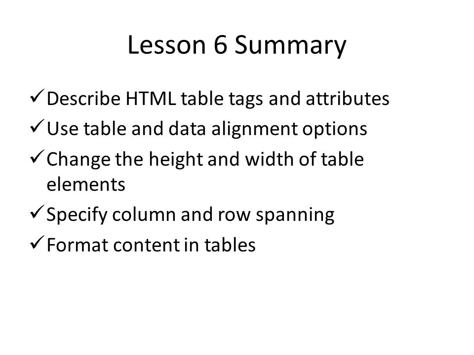 Lesson 6 Summary Describe HTML table tags and attributes Use table and data alignment options Change the height and width of table elements Specify column and row spanning Format content in tables