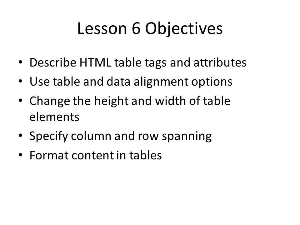 Lesson 6 Objectives Describe HTML table tags and attributes Use table and data alignment options Change the height and width of table elements Specify column and row spanning Format content in tables