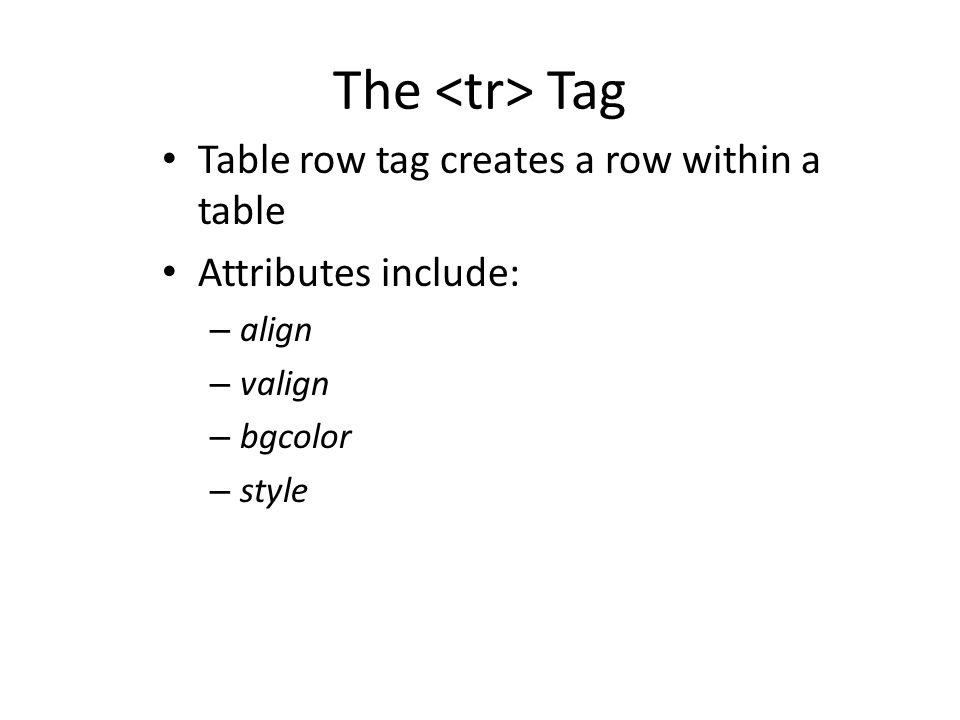 The Tag Table row tag creates a row within a table Attributes include: – align – valign – bgcolor – style