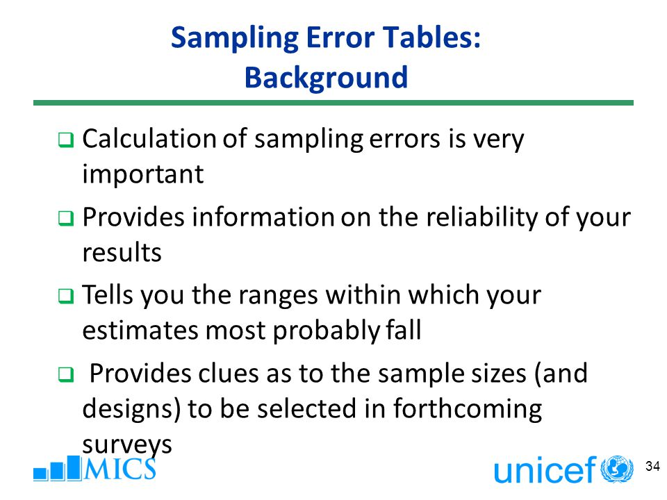 Sampling Error Tables: Background Calculation of sampling errors is very important Provides information on the reliability of your results Tells you the ranges within which your estimates most probably fall Provides clues as to the sample sizes (and designs) to be selected in forthcoming surveys 34