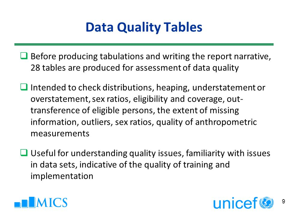 Data Quality Tables 9 Before producing tabulations and writing the report narrative, 28 tables are produced for assessment of data quality Intended to check distributions, heaping, understatement or overstatement, sex ratios, eligibility and coverage, out- transference of eligible persons, the extent of missing information, outliers, sex ratios, quality of anthropometric measurements Useful for understanding quality issues, familiarity with issues in data sets, indicative of the quality of training and implementation