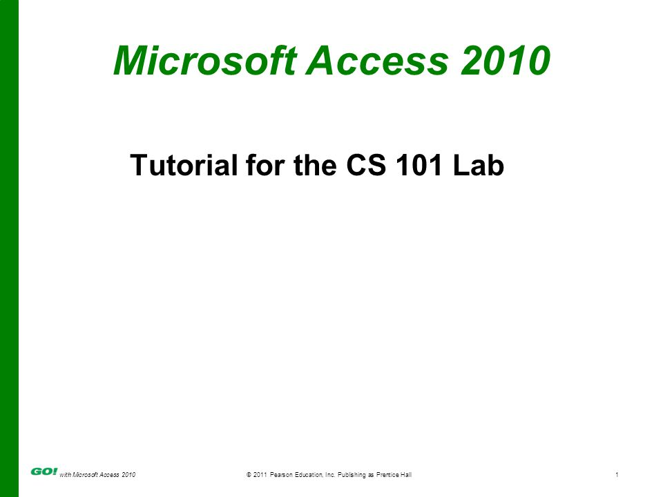 with Microsoft Access 2010 © 2011 Pearson Education, Inc. Publishing as Prentice Hall1 Microsoft Access 2010 Tutorial for the CS 101 Lab