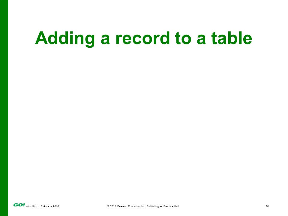 with Microsoft Access 2010 © 2011 Pearson Education, Inc. Publishing as Prentice Hall16 Adding a record to a table