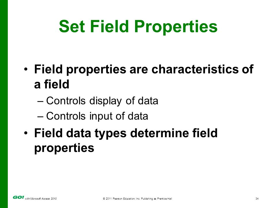 with Microsoft Access 2010 © 2011 Pearson Education, Inc. Publishing as Prentice Hall34 Set Field Properties Field properties are characteristics of a