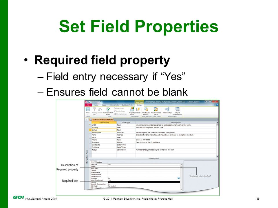 with Microsoft Access 2010 © 2011 Pearson Education, Inc. Publishing as Prentice Hall35 Set Field Properties Required field property –Field entry nece