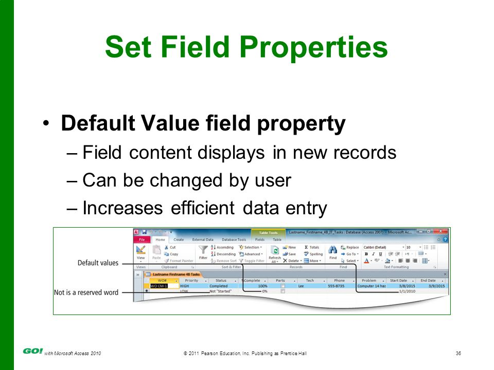 with Microsoft Access 2010 © 2011 Pearson Education, Inc. Publishing as Prentice Hall36 Set Field Properties Default Value field property –Field conte