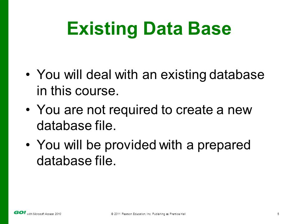 with Microsoft Access 2010 © 2011 Pearson Education, Inc. Publishing as Prentice Hall5 Existing Data Base You will deal with an existing database in t