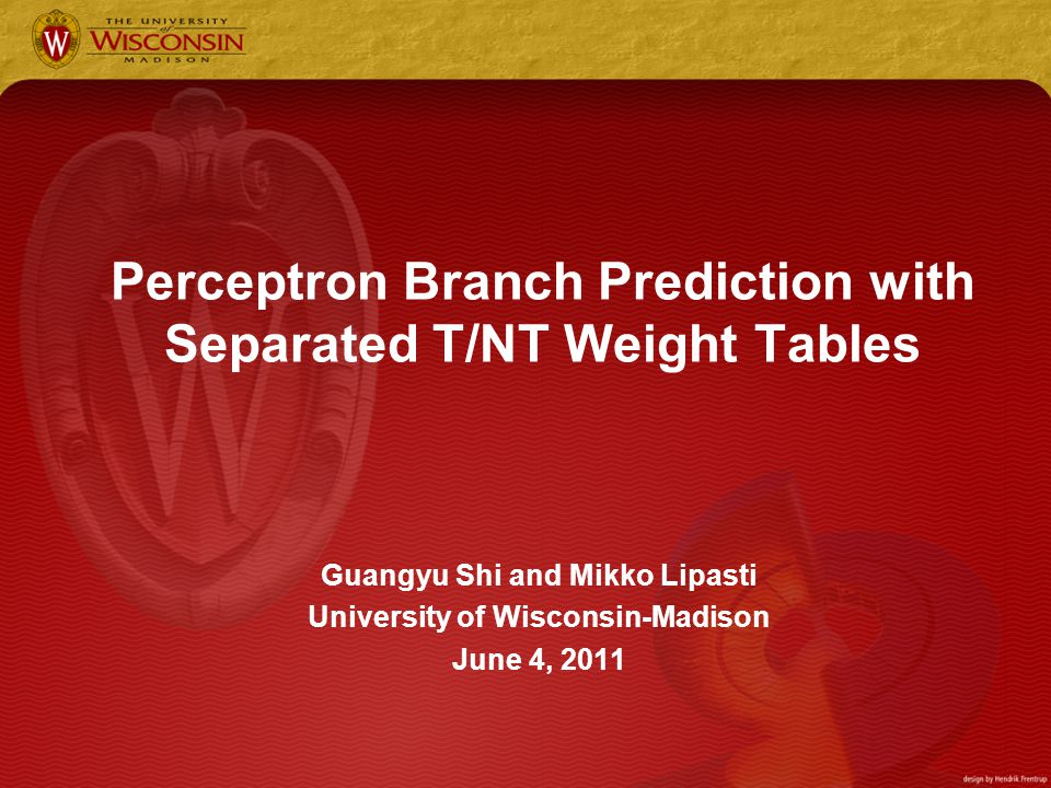 Perceptron Branch Prediction with Separated T/NT Weight Tables Guangyu Shi and Mikko Lipasti University of Wisconsin-Madison June 4, 2011