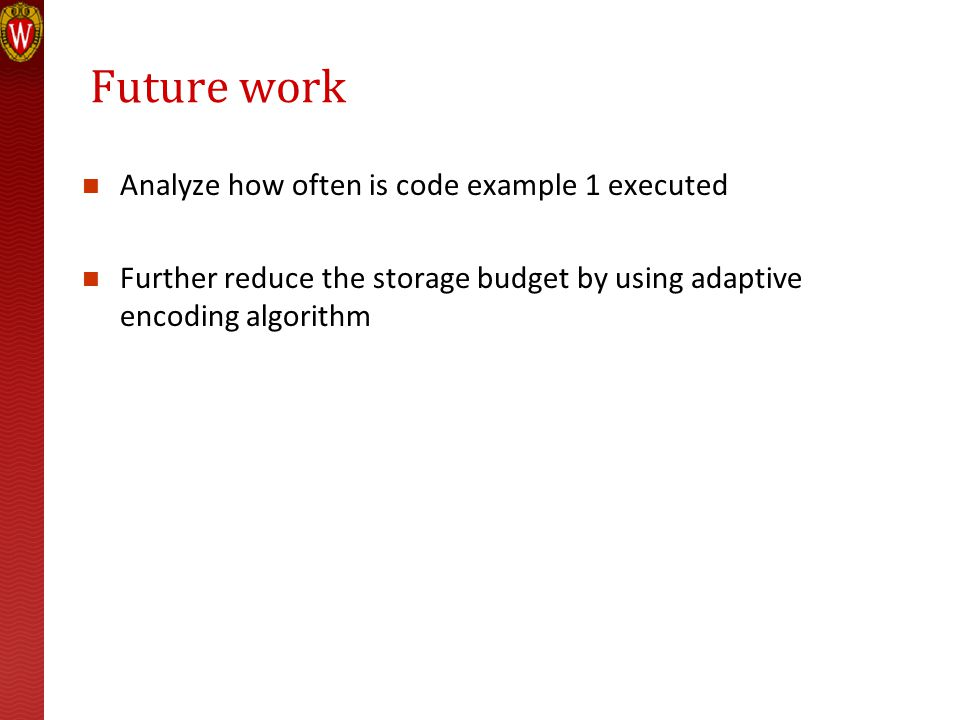 Future work Analyze how often is code example 1 executed Further reduce the storage budget by using adaptive encoding algorithm