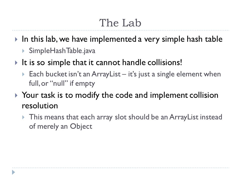 The Lab In this lab, we have implemented a very simple hash table SimpleHashTable.java It is so simple that it cannot handle collisions.