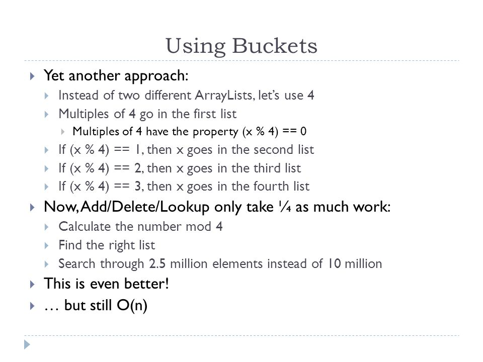 Using Buckets Yet another approach: Instead of two different ArrayLists, lets use 4 Multiples of 4 go in the first list Multiples of 4 have the property (x % 4) == 0 If (x % 4) == 1, then x goes in the second list If (x % 4) == 2, then x goes in the third list If (x % 4) == 3, then x goes in the fourth list Now, Add/Delete/Lookup only take ¼ as much work: Calculate the number mod 4 Find the right list Search through 2.5 million elements instead of 10 million This is even better.
