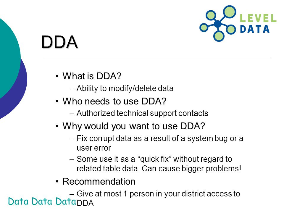 Data Data Data DDA What is DDA? –Ability to modify/delete data Who needs to use DDA? –Authorized technical support contacts Why would you want to use