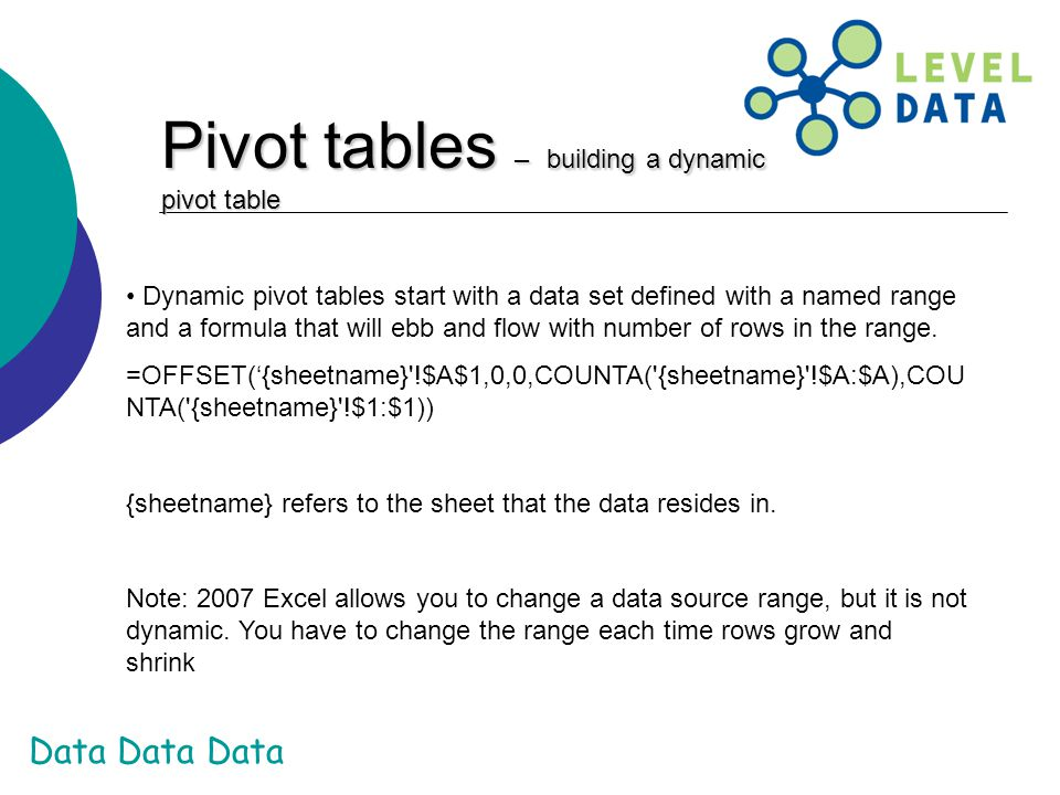 Data Data Data Pivot tables – building a dynamic pivot table Dynamic pivot tables start with a data set defined with a named range and a formula that