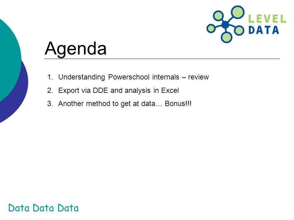 Data Data Data Agenda 1.Understanding Powerschool internals – review 2.Export via DDE and analysis in Excel 3.Another method to get at data… Bonus!!!