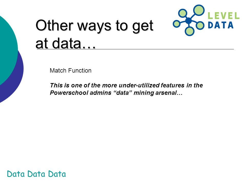 Data Data Data Other ways to get at data… Match Function This is one of the more under-utilized features in the Powerschool admins data mining arsenal