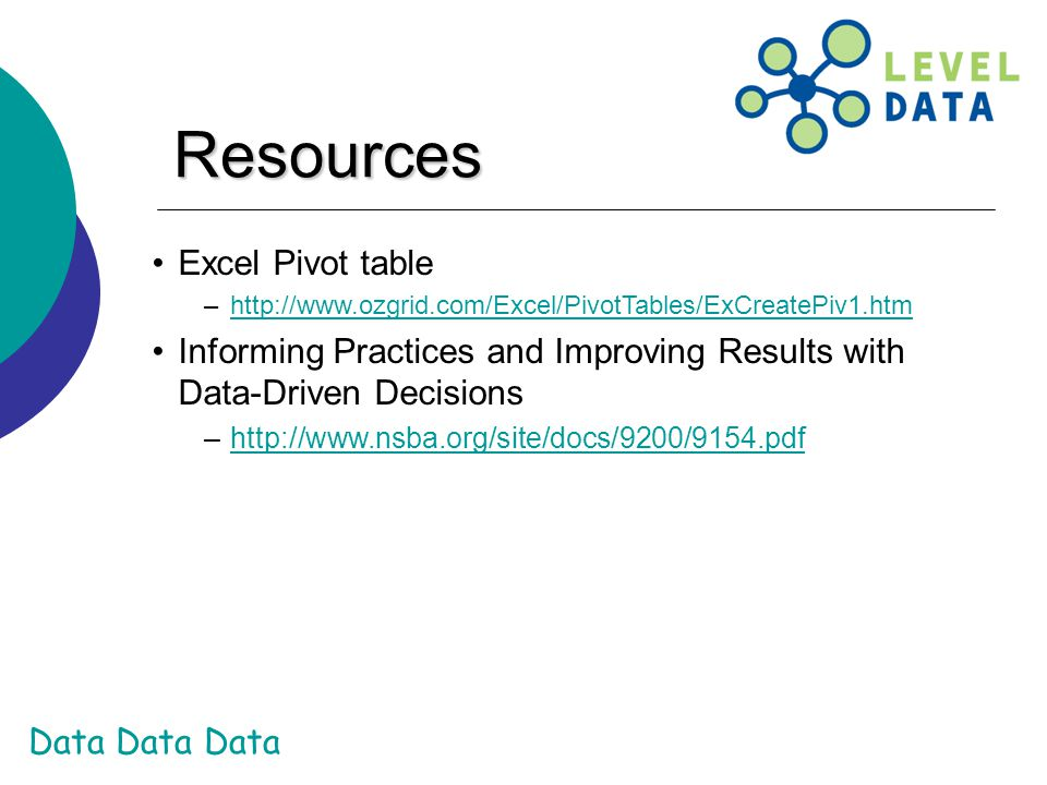 Data Data Data Resources Excel Pivot table –http://www.ozgrid.com/Excel/PivotTables/ExCreatePiv1.htmhttp://www.ozgrid.com/Excel/PivotTables/ExCreatePiv1.htm Informing Practices and Improving Results with Data-Driven Decisions –http://www.nsba.org/site/docs/9200/9154.pdfhttp://www.nsba.org/site/docs/9200/9154.pdf